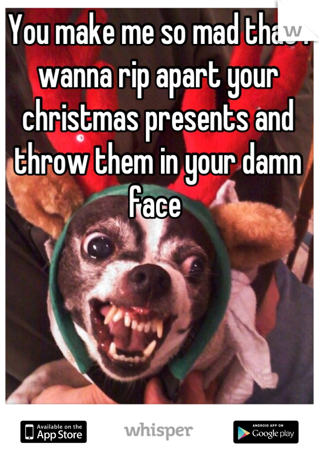 You make me so mad that I wanna rip apart your christmas presents and throw them in your damn face