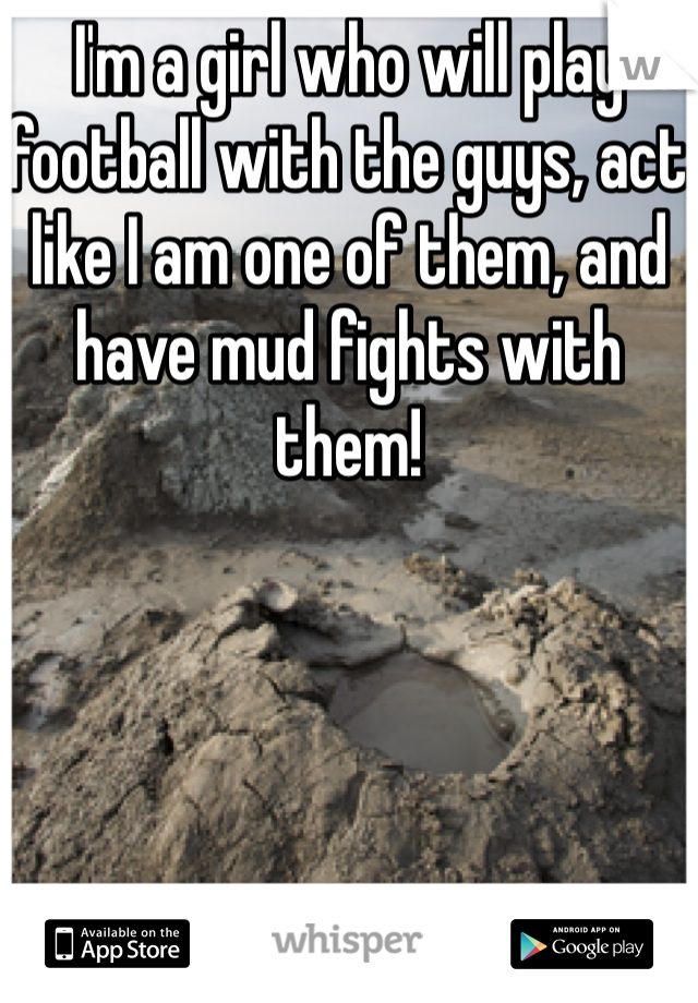 I'm a girl who will play football with the guys, act like I am one of them, and have mud fights with them!