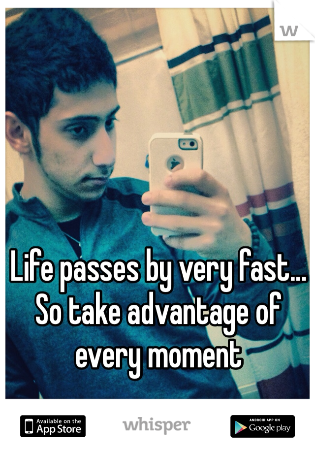 Life passes by very fast... So take advantage of every moment