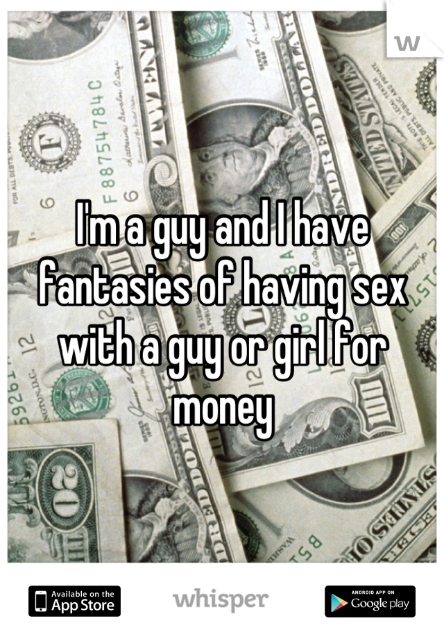 I'm a guy and I have fantasies of having sex with a guy or girl for money
