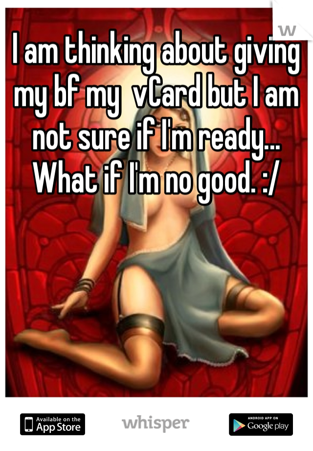 I am thinking about giving my bf my  vCard but I am not sure if I'm ready... What if I'm no good. :/