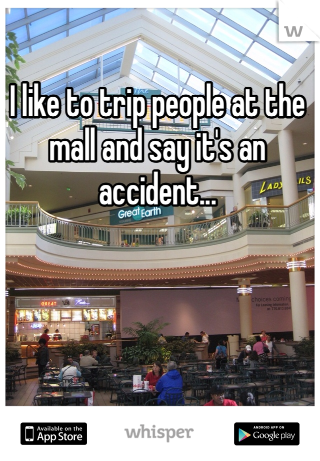 I like to trip people at the mall and say it's an accident...
