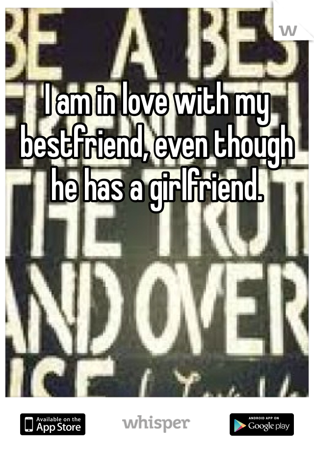 I am in love with my bestfriend, even though he has a girlfriend.