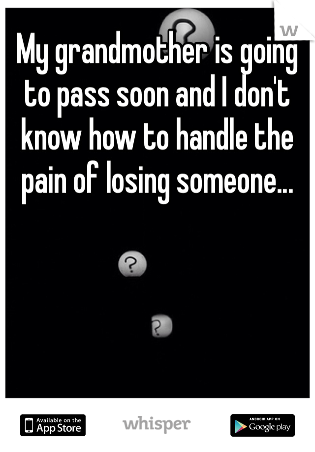 My grandmother is going to pass soon and I don't know how to handle the pain of losing someone...