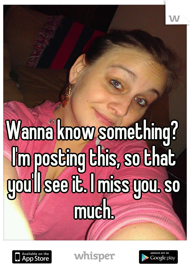 Wanna know something? I'm posting this, so that you'll see it. I miss you. so much.