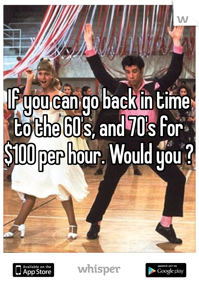 If you can go back in time to the 60's, and 70's for $100 per hour. Would you ?