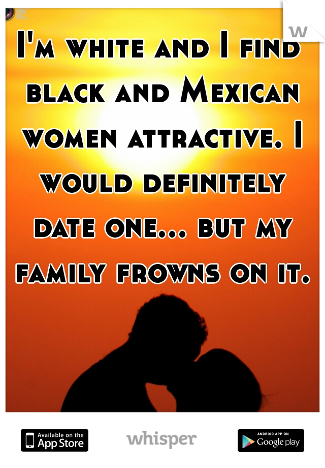 I'm white and I find black and Mexican women attractive. I would definitely date one... but my family frowns on it.
