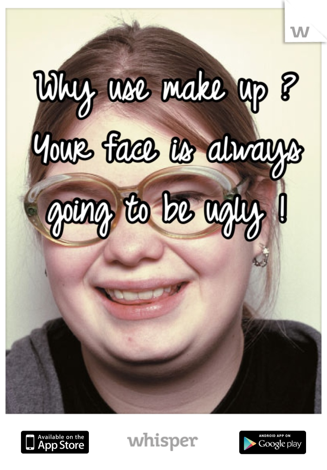 Why use make up ? Your face is always going to be ugly !