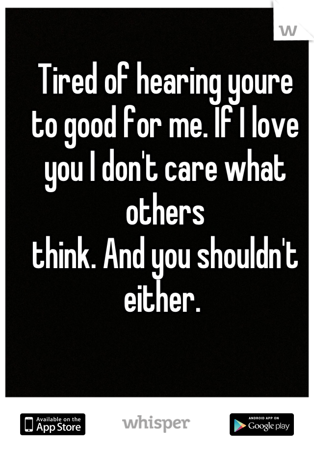 Tired of hearing youre to good for me. If I love you I don't care what others think. And you shouldn't either.