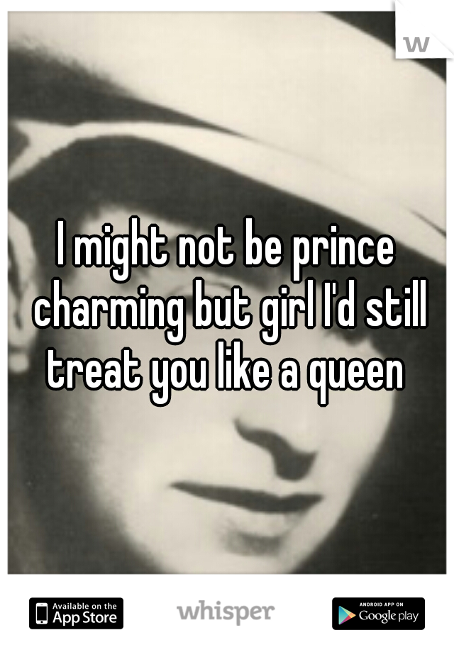 I might not be prince charming but girl I'd still treat you like a queen