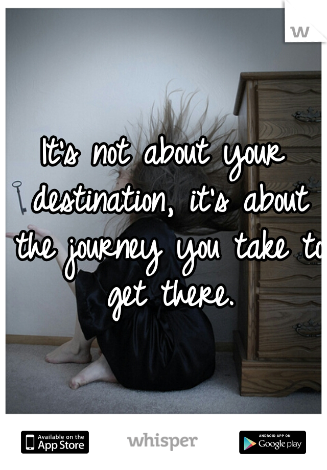 It's not about your destination, it's about the journey you take to get there.