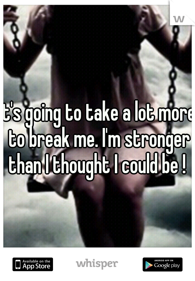 It's going to take a lot more to break me. I'm stronger than I thought I could be !
