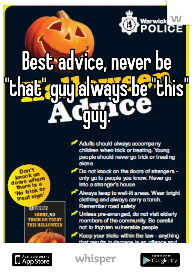 """Best advice, never be """"that"""" guy always be """"this"""" guy."""