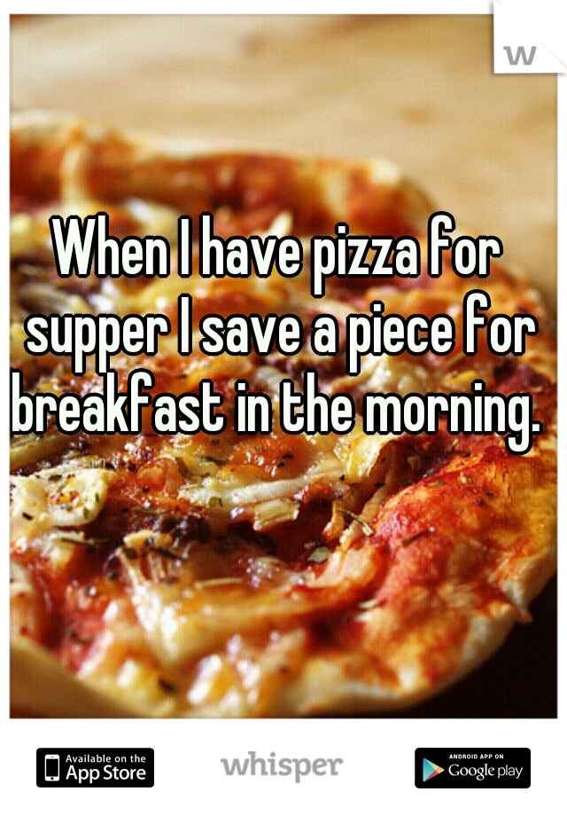When I have pizza for supper I save a piece for breakfast in the morning.