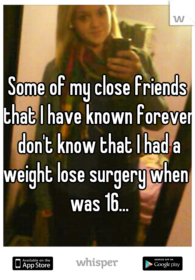 Some of my close friends that I have known forever don't know that I had a weight lose surgery when I was 16...