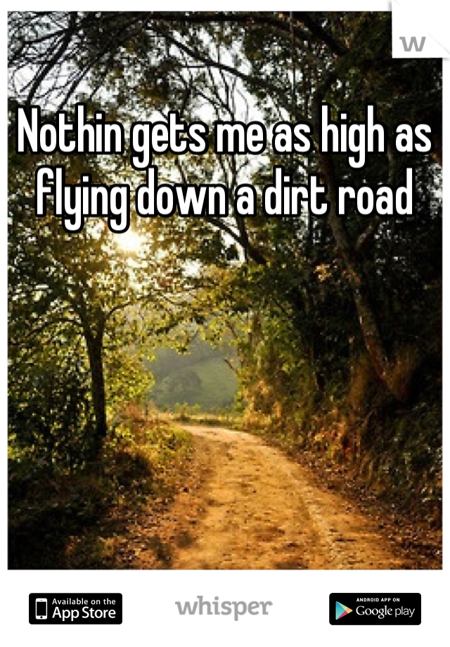 Nothin gets me as high as flying down a dirt road