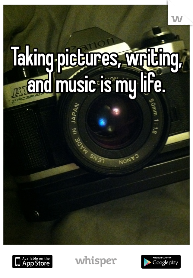 Taking pictures, writing, and music is my life.
