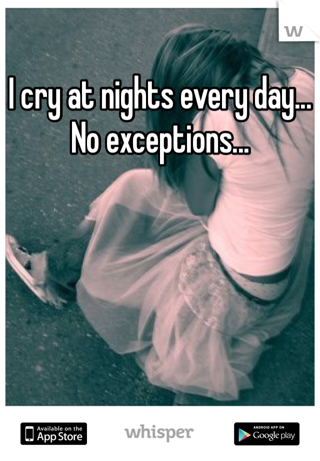 I cry at nights every day... No exceptions...