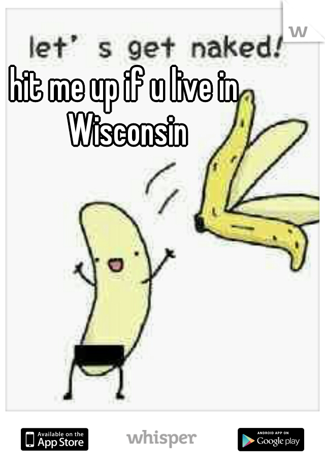 hit me up if u live in Wisconsin