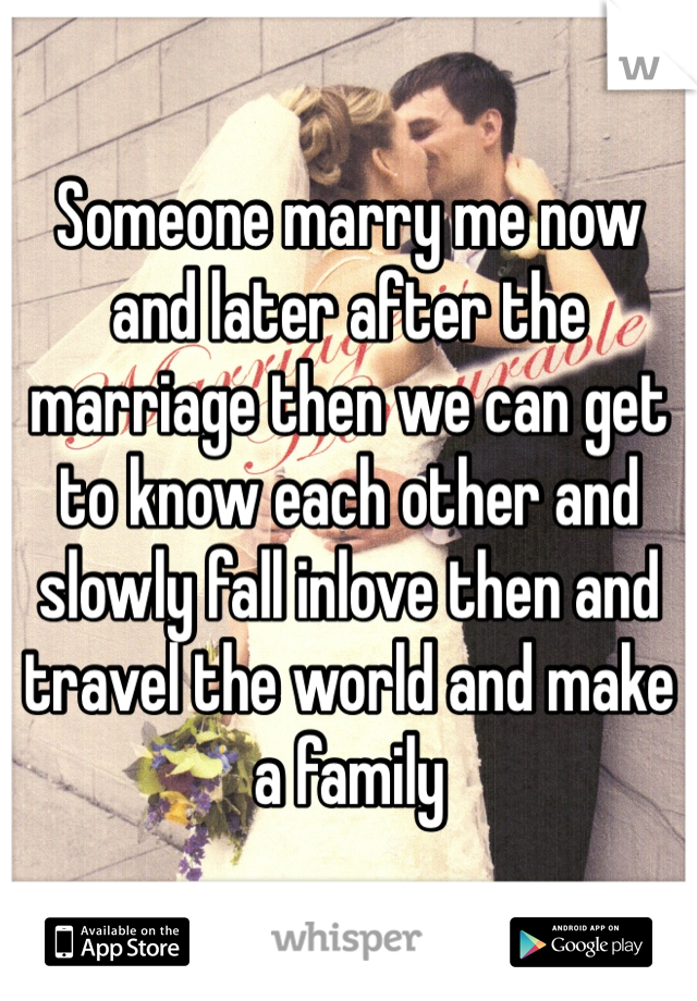 Someone marry me now and later after the marriage then we can get to know each other and slowly fall inlove then and travel the world and make a family