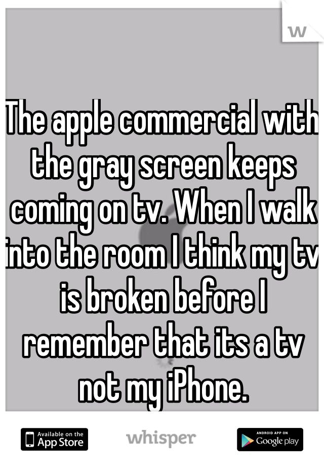 The apple commercial with the gray screen keeps coming on tv. When I walk into the room I think my tv is broken before I remember that its a tv not my iPhone.