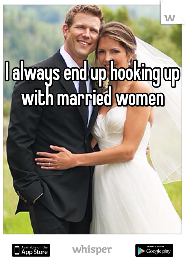 I always end up hooking up with married women