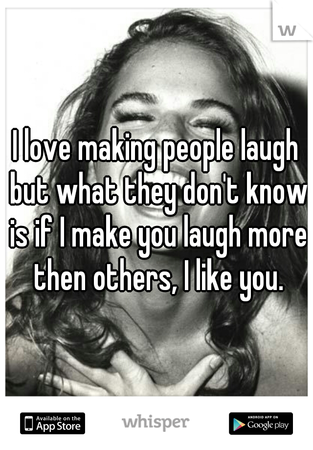 I love making people laugh but what they don't know is if I make you laugh more then others, I like you.