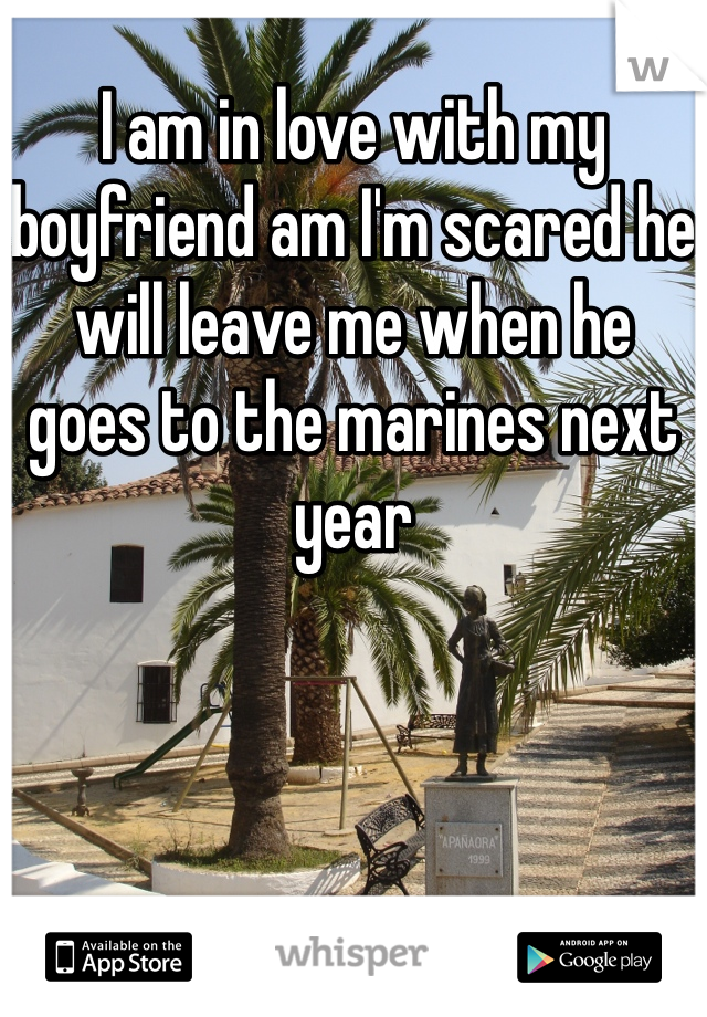 I am in love with my boyfriend am I'm scared he will leave me when he goes to the marines next year