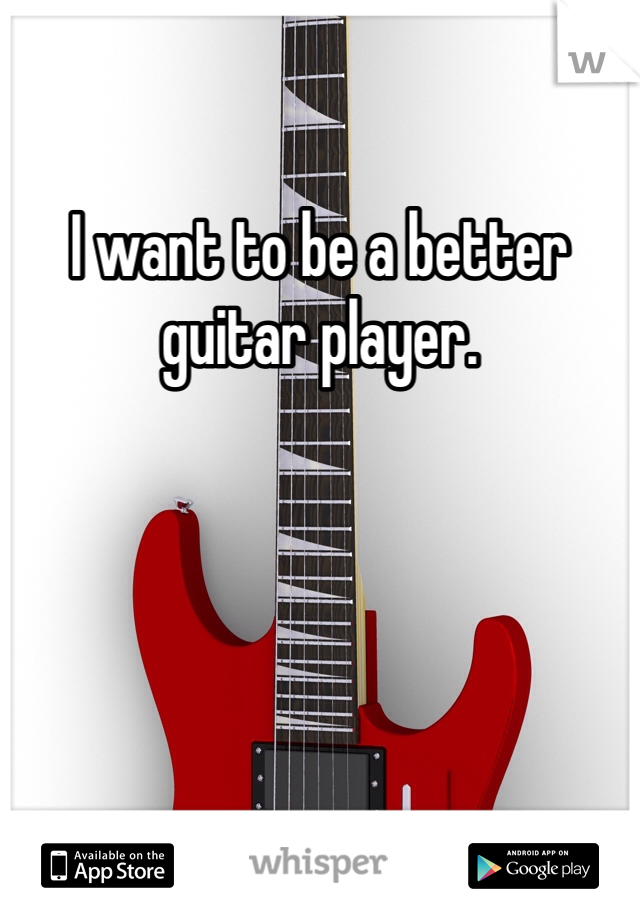 I want to be a better guitar player.