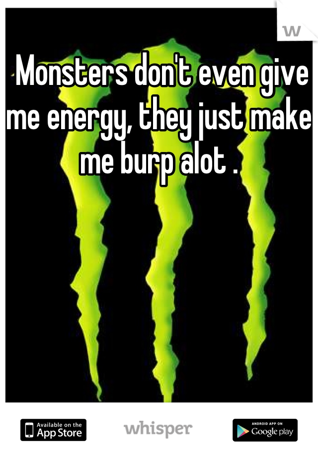 Monsters don't even give me energy, they just make me burp alot .