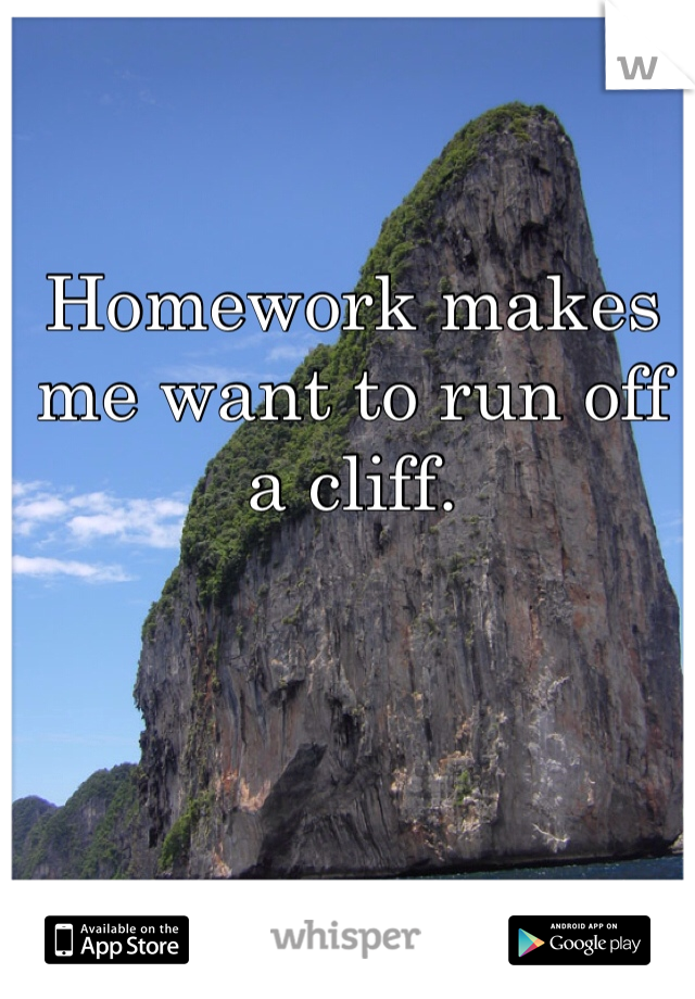 Homework makes me want to run off a cliff.