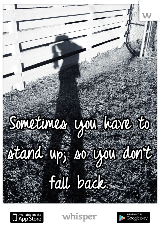 Sometimes you have to stand up; so you don't fall back.