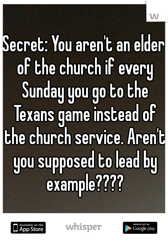Secret: You aren't an elder of the church if every Sunday you go to the Texans game instead of the church service. Aren't you supposed to lead by example????