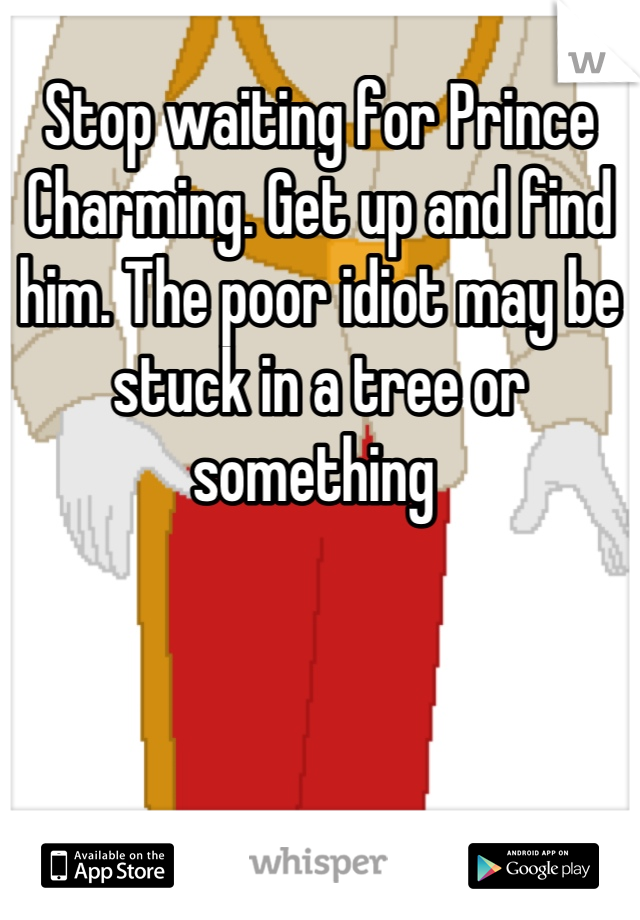 Stop waiting for Prince Charming. Get up and find him. The poor idiot may be stuck in a tree or something