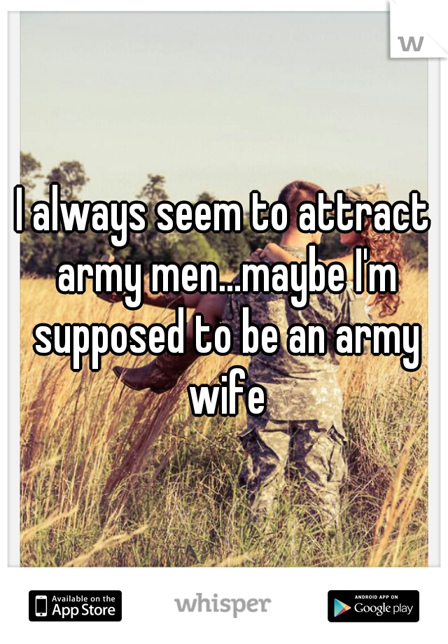 I always seem to attract army men...maybe I'm supposed to be an army wife