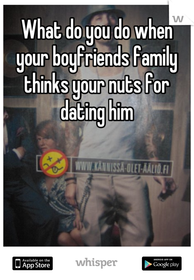 What do you do when your boyfriends family thinks your nuts for dating him