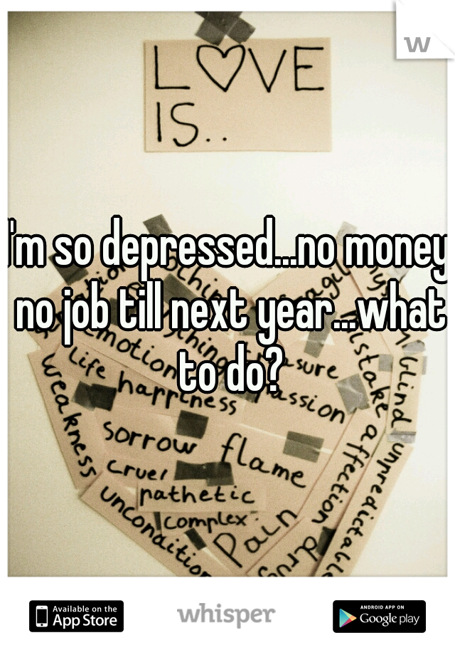 I'm so depressed...no money no job till next year...what to do?