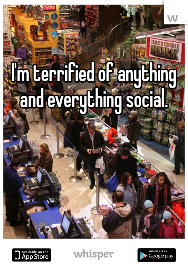 I'm terrified of anything and everything social.