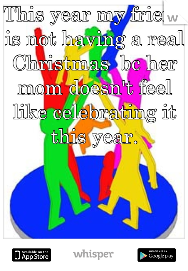 This year my friend is not having a real Christmas  bc her mom doesn't feel like celebrating it this year.