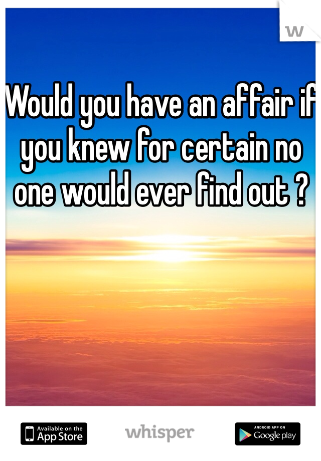 Would you have an affair if you knew for certain no one would ever find out ?