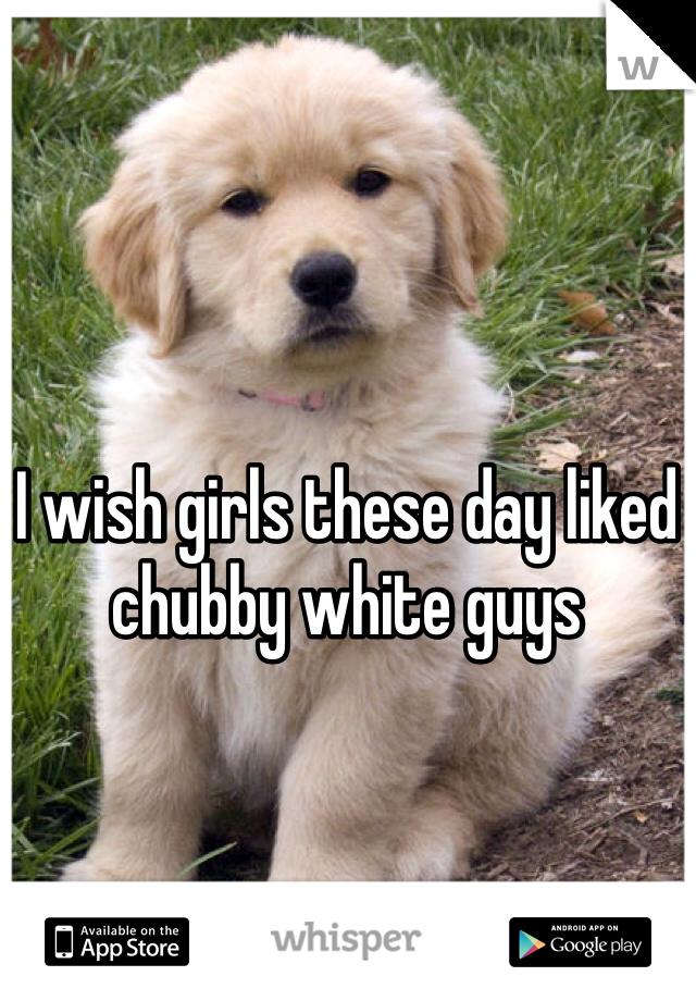 I wish girls these day liked chubby white guys