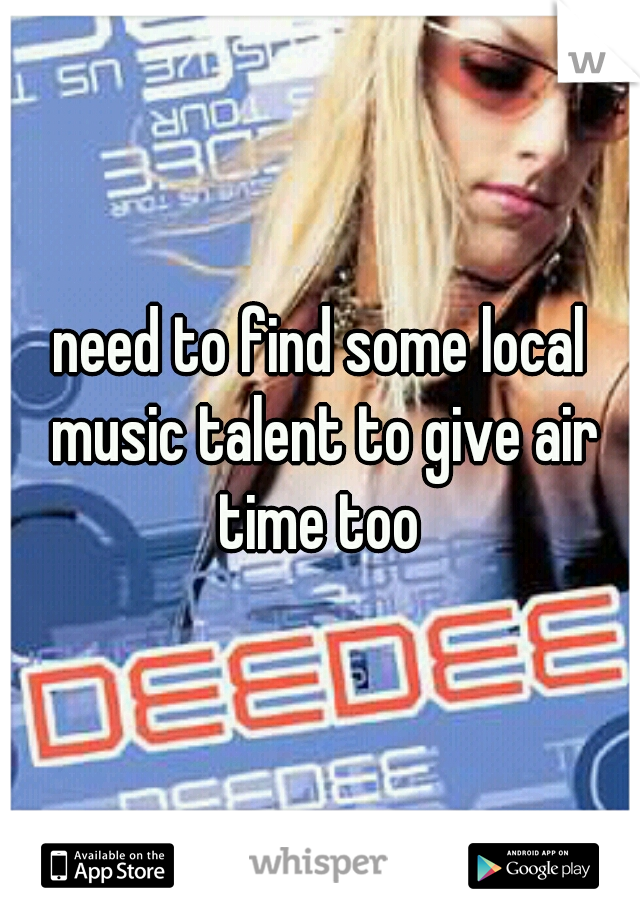 need to find some local music talent to give air time too