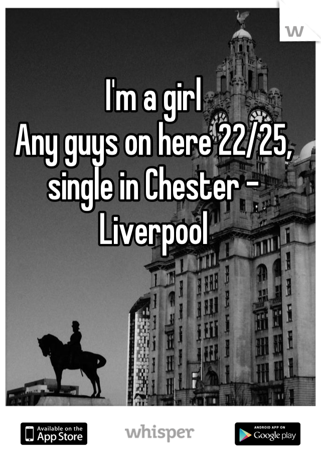 I'm a girl  Any guys on here 22/25, single in Chester - Liverpool