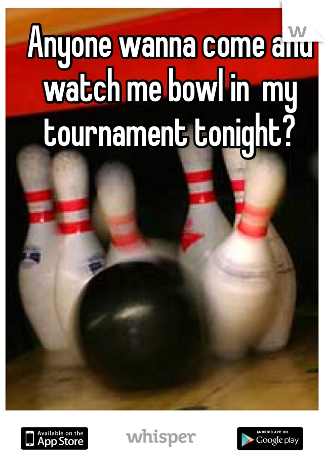 Anyone wanna come and watch me bowl in  my tournament tonight?