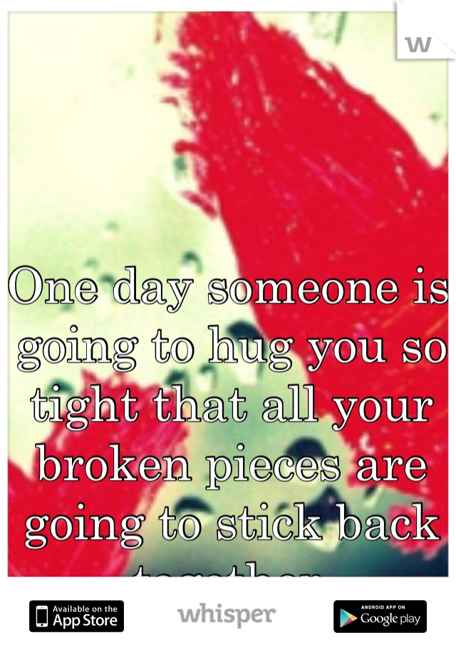 One day someone is going to hug you so tight that all your broken pieces are going to stick back together.