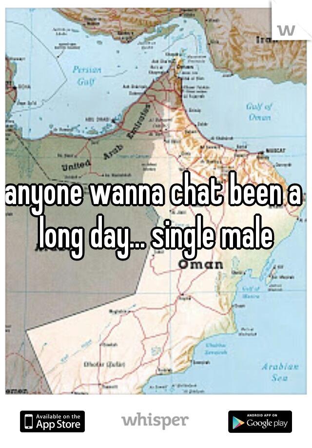 anyone wanna chat been a long day... single male