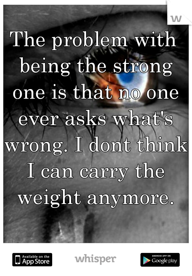 The problem with being the strong one is that no one ever asks what's wrong. I dont think I can carry the weight anymore.
