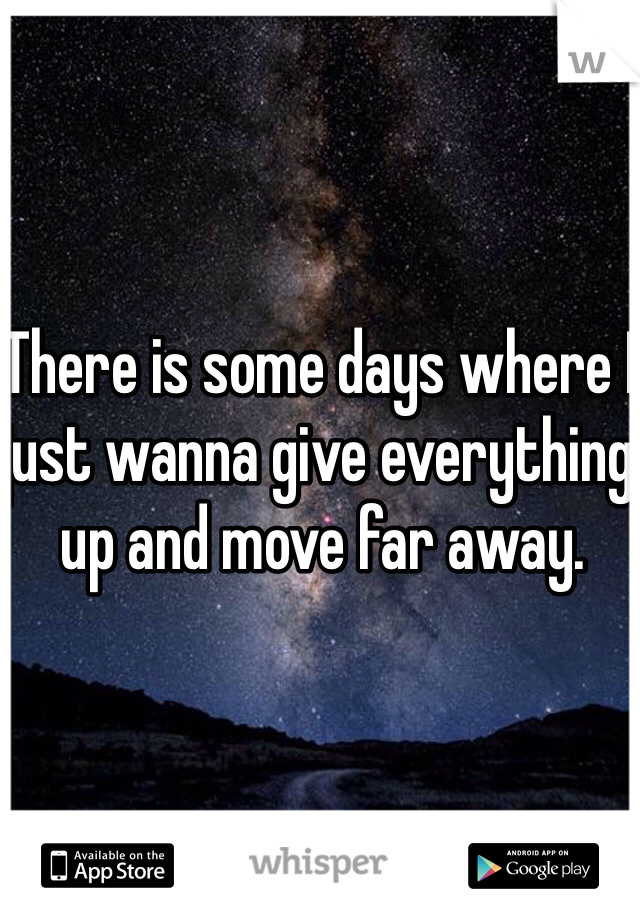 There is some days where I just wanna give everything up and move far away.