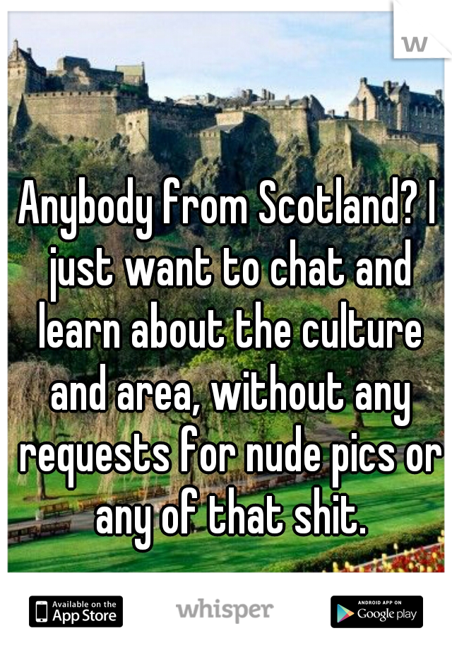 Anybody from Scotland? I just want to chat and learn about the culture and area, without any requests for nude pics or any of that shit.