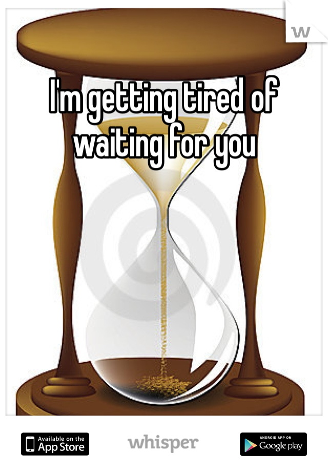 I'm getting tired of waiting for you